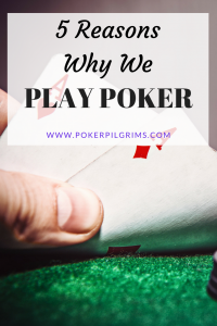 Reasons Why We Play Poker